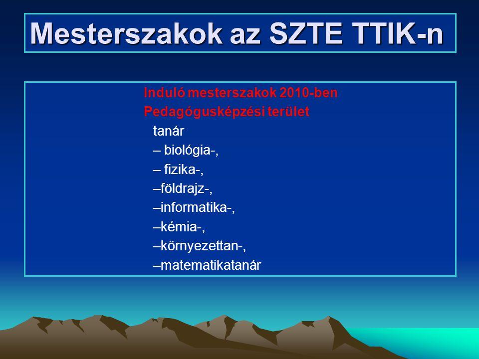 Mesterszakok az SZTE TTIK-n Induló mesterszakok 2010-ben Pedagógusképzési terület tanár – biológia-, – fizika-, –földrajz-, –informatika-, –kémia-, –k
