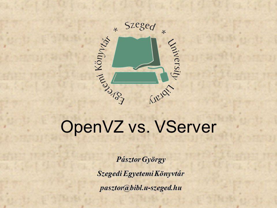 Pásztor György Szegedi Egyetemi Könyvtár pasztor@bibl.u-szeged.hu OpenVZ vs. VServer