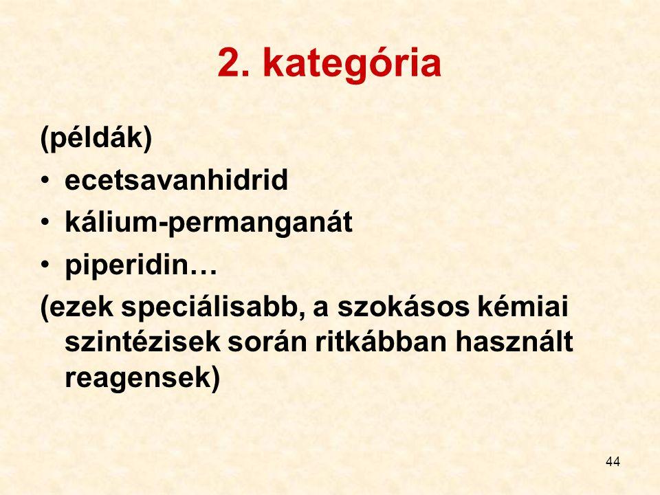 44 2. kategória (példák) ecetsavanhidrid kálium-permanganát piperidin… (ezek speciálisabb, a szokásos kémiai szintézisek során ritkábban használt reag