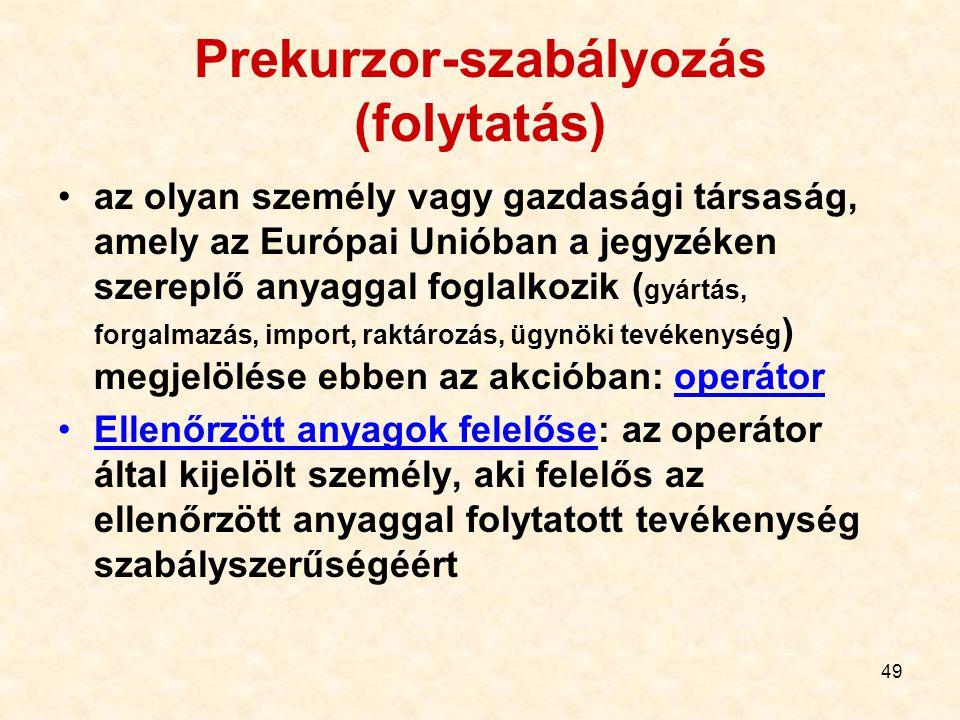 49 Prekurzor-szabályozás (folytatás) az olyan személy vagy gazdasági társaság, amely az Európai Unióban a jegyzéken szereplő anyaggal foglalkozik ( gy