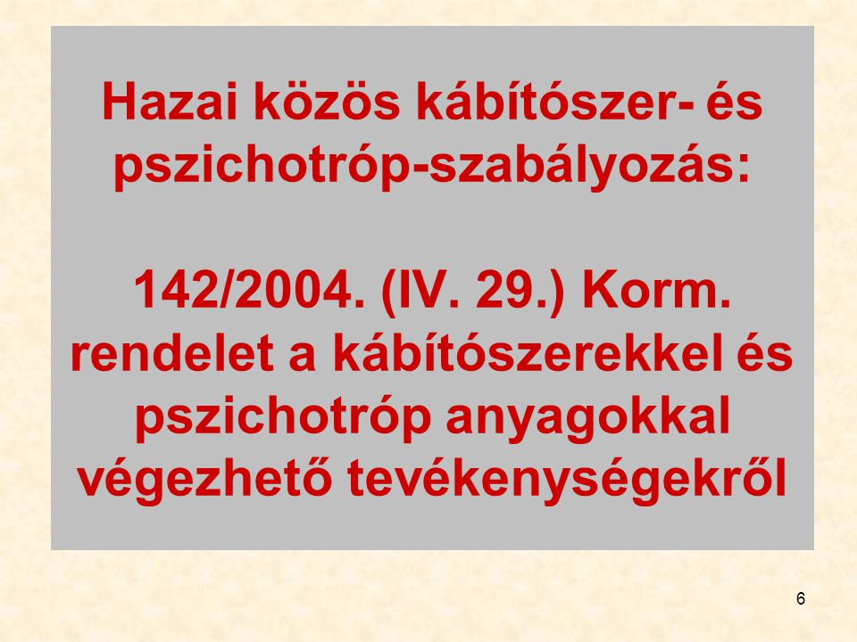 6 Hazai közös kábítószer- és pszichotróp-szabályozás: 142/2004. (IV. 29.) Korm. rendelet a kábítószerekkel és pszichotróp anyagokkal végezhető tevéken