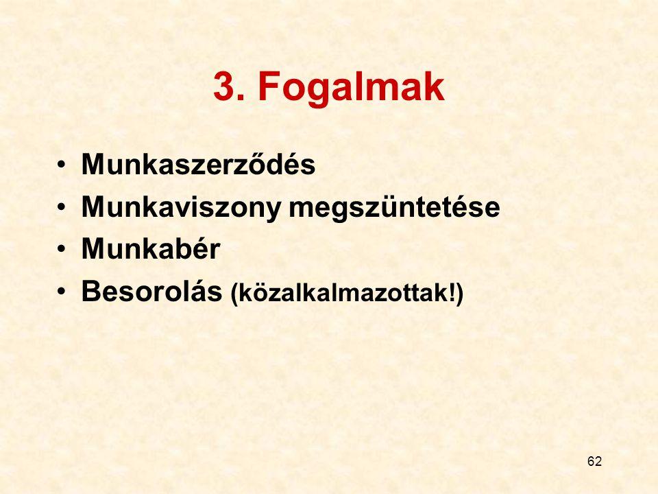 62 3. Fogalmak Munkaszerződés Munkaviszony megszüntetése Munkabér Besorolás (közalkalmazottak!)