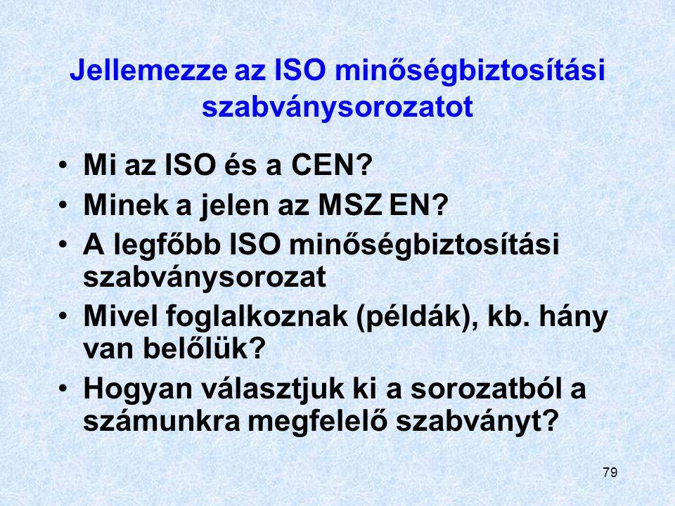 79 Jellemezze az ISO minőségbiztosítási szabványsorozatot Mi az ISO és a CEN? Minek a jelen az MSZ EN? A legfőbb ISO minőségbiztosítási szabványsoroza