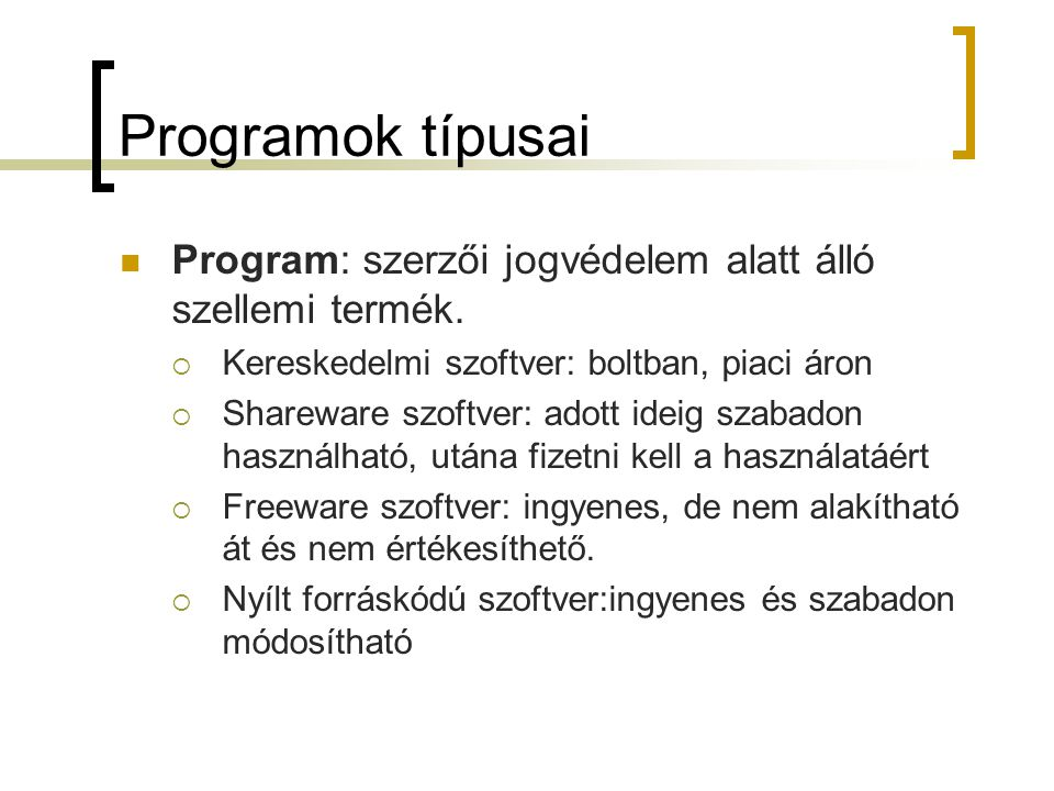 Programok típusai Program: szerzői jogvédelem alatt álló szellemi termék.  Kereskedelmi szoftver: boltban, piaci áron  Shareware szoftver: adott ide