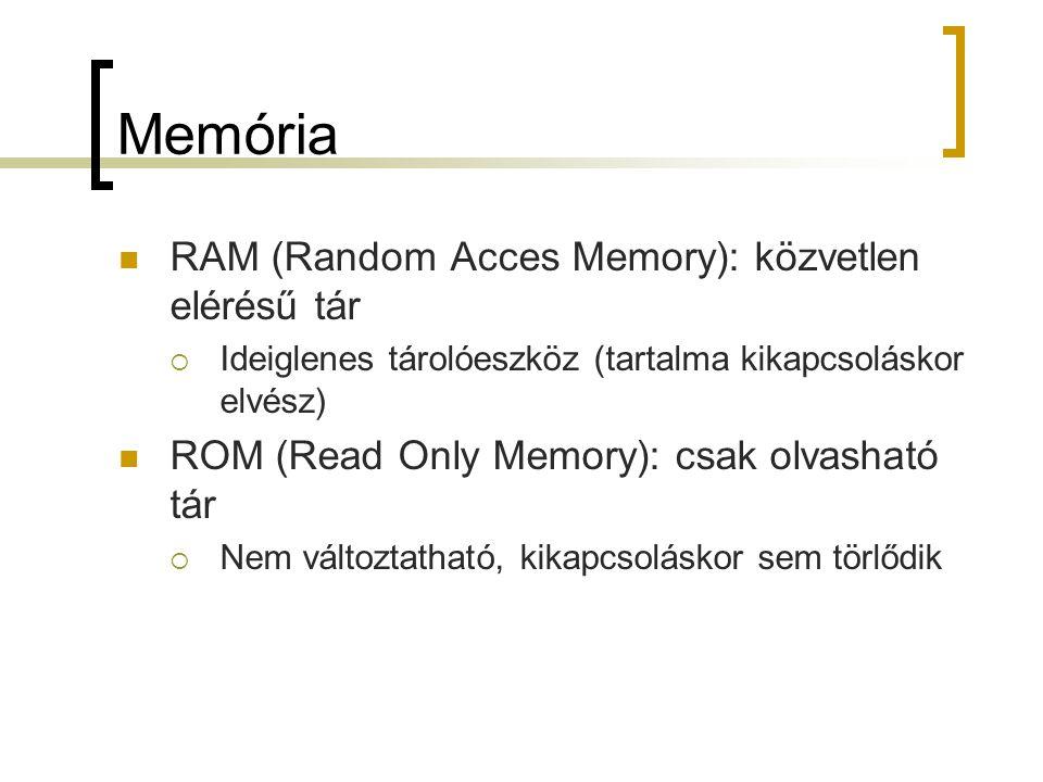 Memória RAM (Random Acces Memory): közvetlen elérésű tár  Ideiglenes tárolóeszköz (tartalma kikapcsoláskor elvész) ROM (Read Only Memory): csak olvas