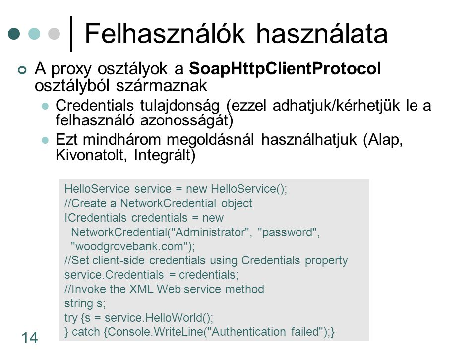 14 Felhasználók használata A proxy osztályok a SoapHttpClientProtocol osztályból származnak Credentials tulajdonság (ezzel adhatjuk/kérhetjük le a felhasználó azonosságát) Ezt mindhárom megoldásnál használhatjuk (Alap, Kivonatolt, Integrált) HelloService service = new HelloService(); //Create a NetworkCredential object ICredentials credentials = new NetworkCredential( Administrator , password , woodgrovebank.com ); //Set client-side credentials using Credentials property service.Credentials = credentials; //Invoke the XML Web service method string s; try {s = service.HelloWorld(); } catch {Console.WriteLine( Authentication failed );}