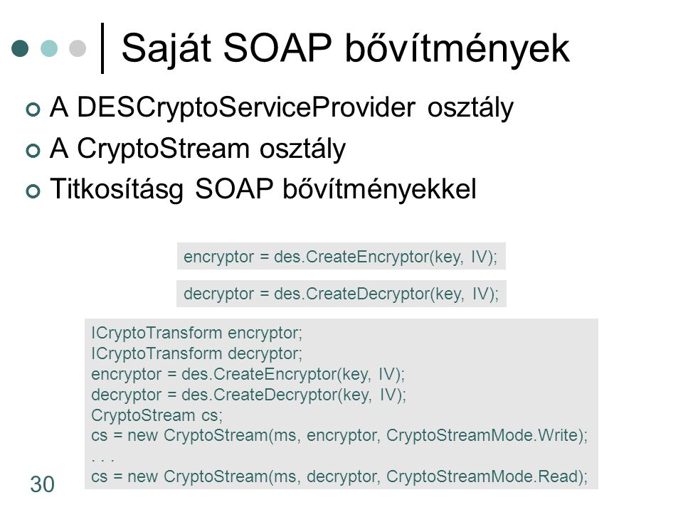 30 Saját SOAP bővítmények A DESCryptoServiceProvider osztály A CryptoStream osztály Titkosításg SOAP bővítményekkel encryptor = des.CreateEncryptor(key, IV); decryptor = des.CreateDecryptor(key, IV); ICryptoTransform encryptor; ICryptoTransform decryptor; encryptor = des.CreateEncryptor(key, IV); decryptor = des.CreateDecryptor(key, IV); CryptoStream cs; cs = new CryptoStream(ms, encryptor, CryptoStreamMode.Write);...