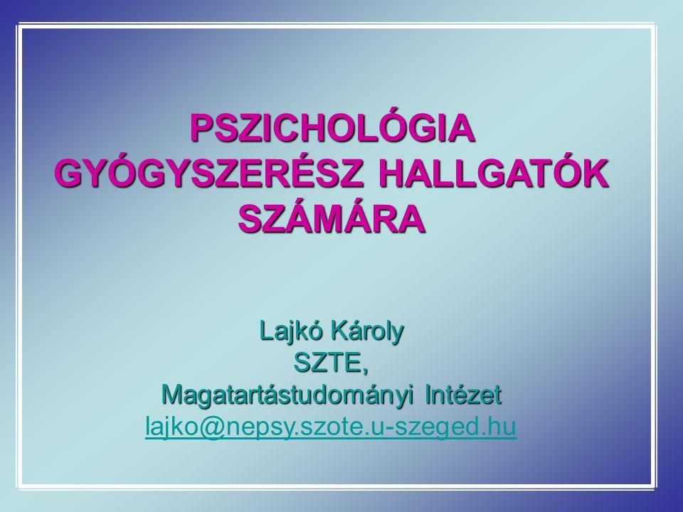 PSZICHOLÓGIA GYÓGYSZERÉSZ HALLGATÓK SZÁMÁRA Lajkó Károly SZTE, Magatartástudományi Intézet lajko@nepsy.szote.u-szeged.hu