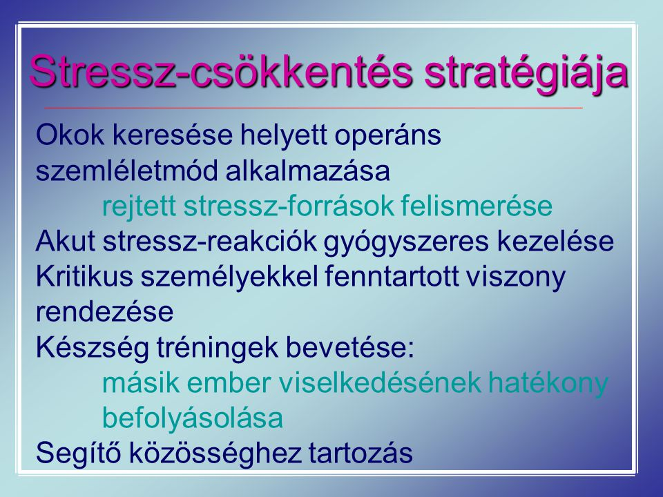 Stressz-csökkentés stratégiája Okok keresése helyett operáns szemléletmód alkalmazása rejtett stressz-források felismerése Akut stressz-reakciók gyógy