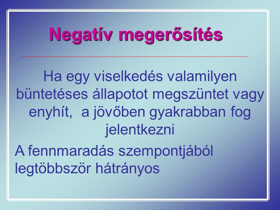 Negatív megerősítés Ha egy viselkedés valamilyen büntetéses állapotot megszüntet vagy enyhít, a jövőben gyakrabban fog jelentkezni A fennmaradás szemp