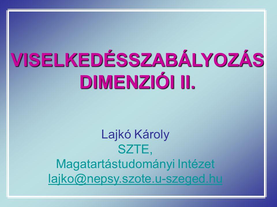 VISELKEDÉSSZABÁLYOZÁS DIMENZIÓI II. Lajkó Károly SZTE, Magatartástudományi Intézet lajko@nepsy.szote.u-szeged.hu