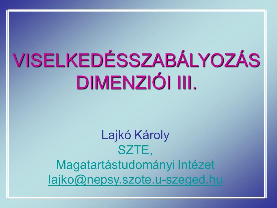 VISELKEDÉSSZABÁLYOZÁS DIMENZIÓI III. Lajkó Károly SZTE, Magatartástudományi Intézet lajko@nepsy.szote.u-szeged.hu