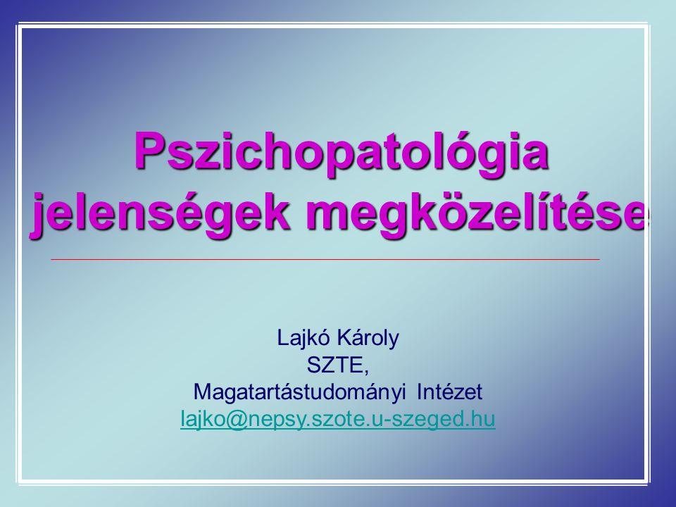Pszichopatológia jelenségek megközelítése Lajkó Károly SZTE, Magatartástudományi Intézet lajko@nepsy.szote.u-szeged.hu