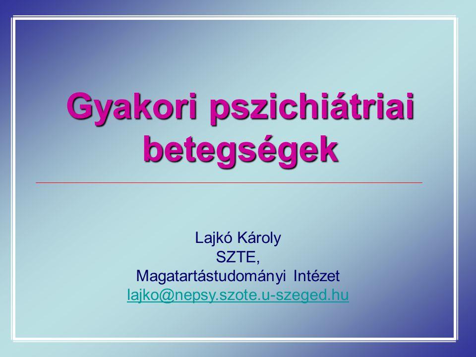 Gyakori pszichiátriai betegségek Lajkó Károly SZTE, Magatartástudományi Intézet lajko@nepsy.szote.u-szeged.hu