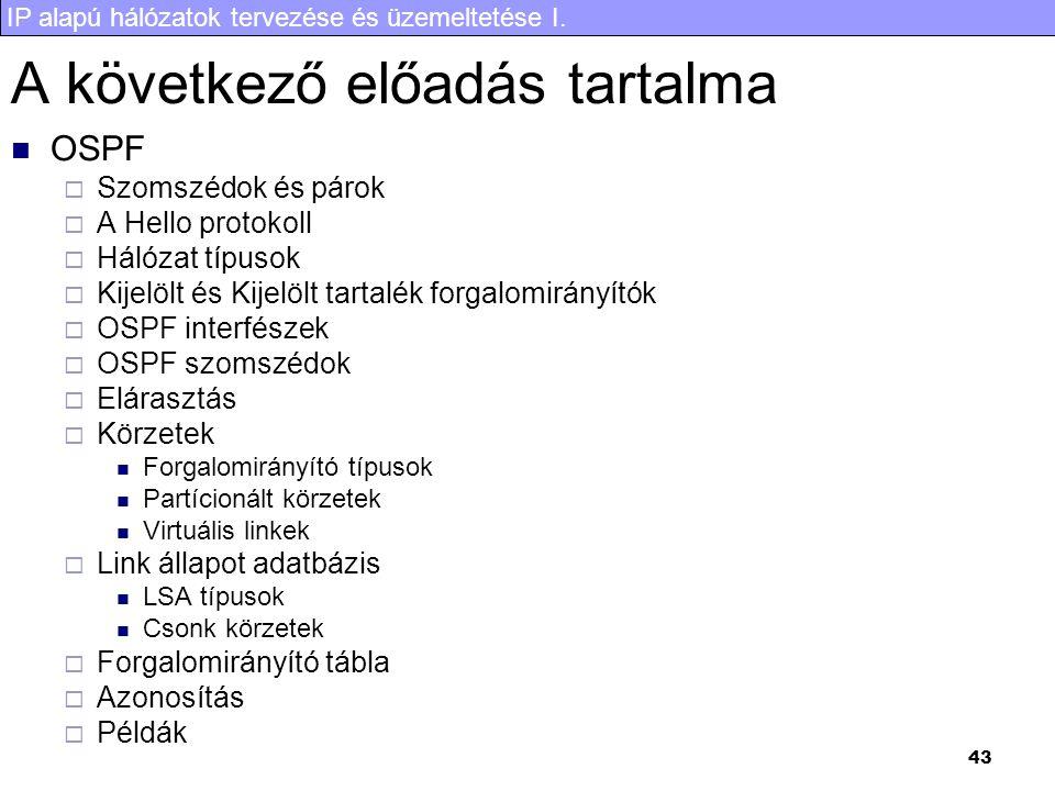 IP alapú hálózatok tervezése és üzemeltetése I. 43 A következő előadás tartalma OSPF  Szomszédok és párok  A Hello protokoll  Hálózat típusok  Kij