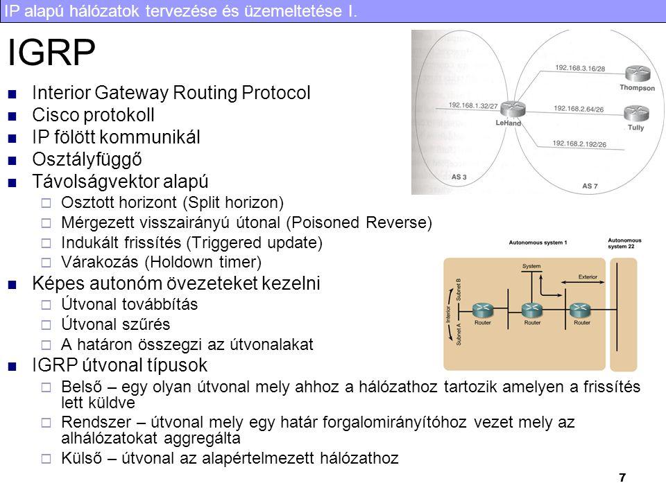 IP alapú hálózatok tervezése és üzemeltetése I. 7 IGRP Interior Gateway Routing Protocol Cisco protokoll IP fölött kommunikál Osztályfüggő Távolságvek