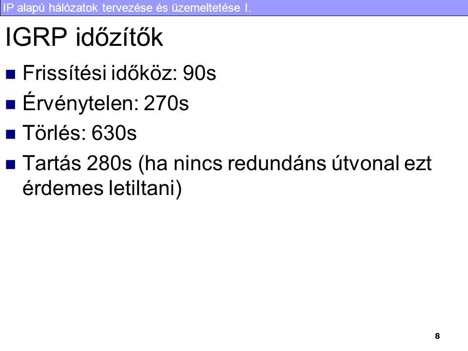 IP alapú hálózatok tervezése és üzemeltetése I. 8 IGRP időzítők Frissítési időköz: 90s Érvénytelen: 270s Törlés: 630s Tartás 280s (ha nincs redundáns
