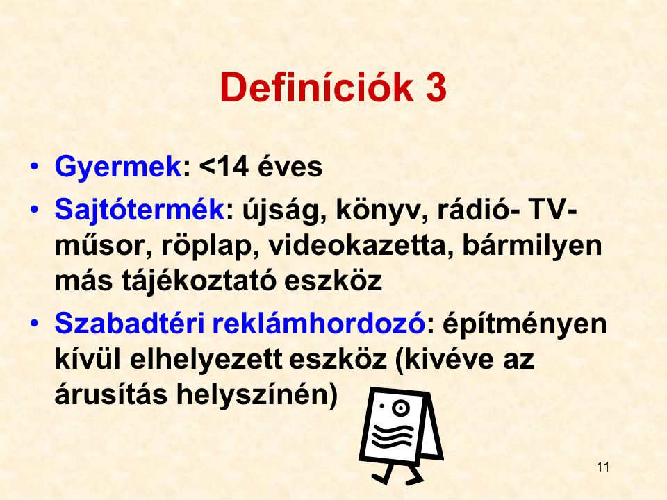 11 Definíciók 3 Gyermek: <14 éves Sajtótermék: újság, könyv, rádió- TV- műsor, röplap, videokazetta, bármilyen más tájékoztató eszköz Szabadtéri reklámhordozó: építményen kívül elhelyezett eszköz (kivéve az árusítás helyszínén)