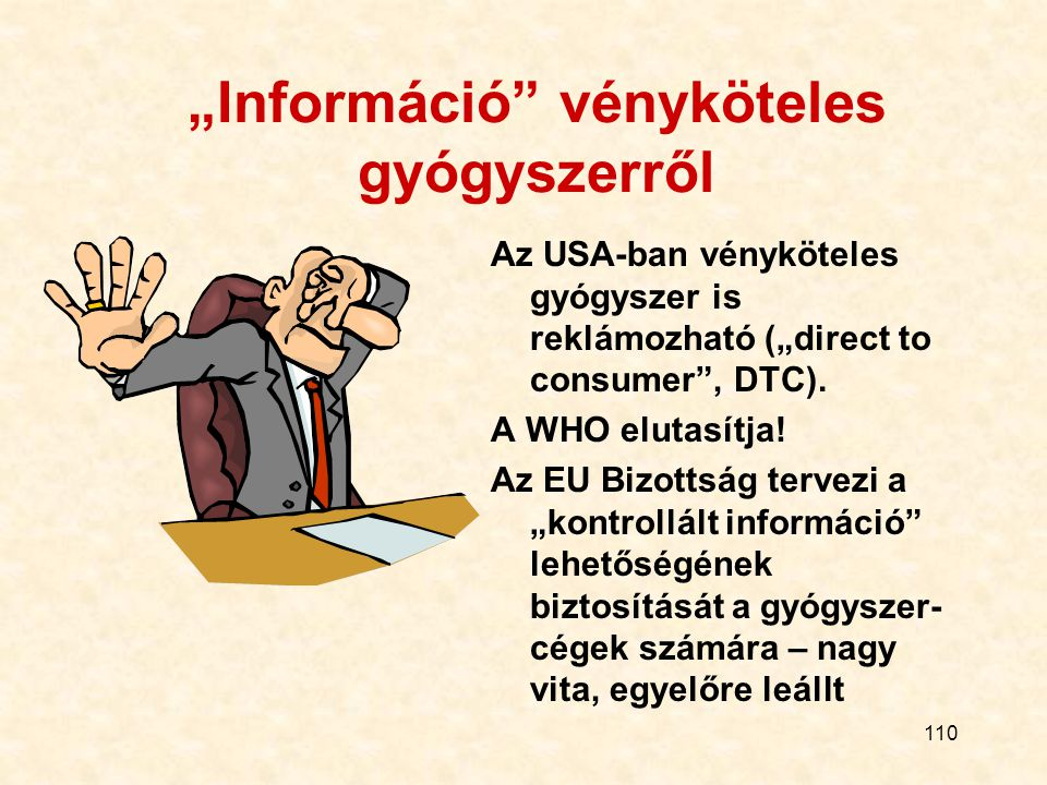"""110 """"Információ"""" vényköteles gyógyszerről Az USA-ban vényköteles gyógyszer is reklámozható (""""direct to consumer"""", DTC). A WHO elutasítja! Az EU Bizott"""