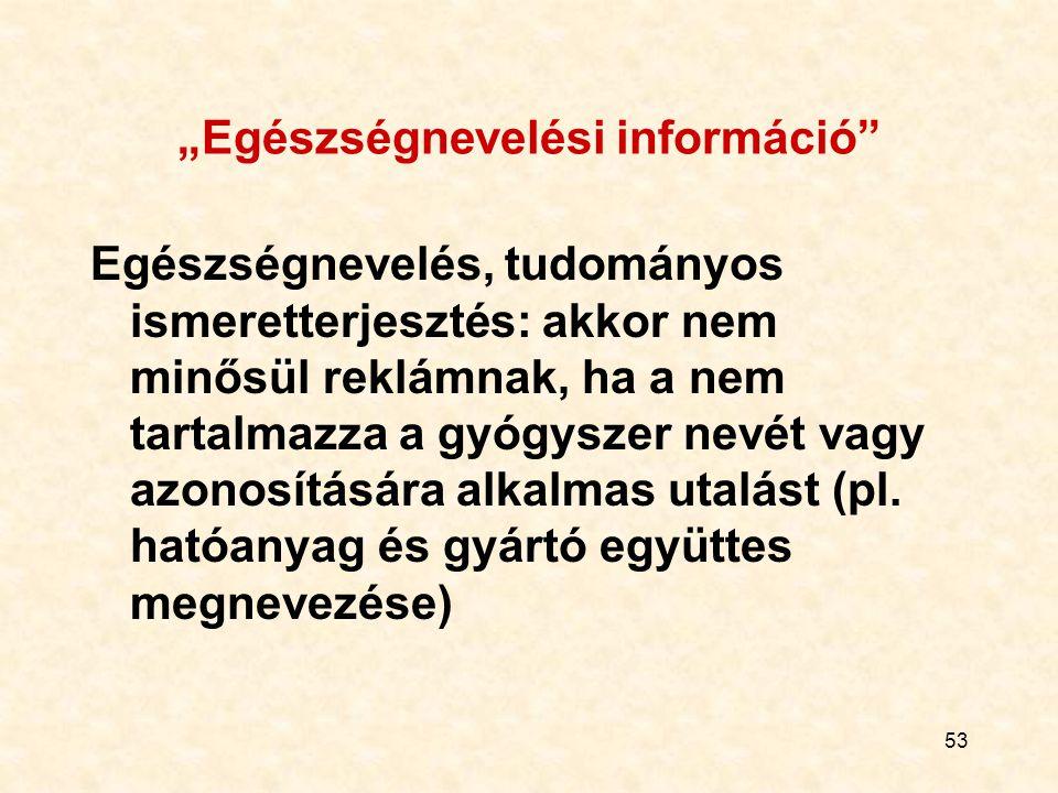 """53 """"Egészségnevelési információ Egészségnevelés, tudományos ismeretterjesztés: akkor nem minősül reklámnak, ha a nem tartalmazza a gyógyszer nevét vagy azonosítására alkalmas utalást (pl."""