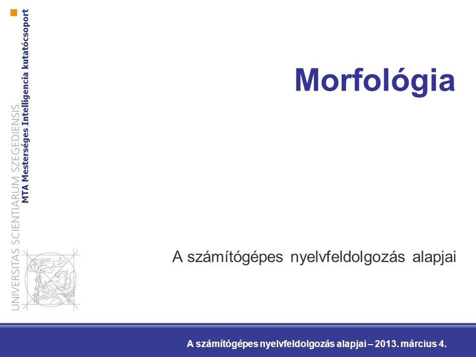 Morfológia A számítógépes nyelvfeldolgozás alapjai A számítógépes nyelvfeldolgozás alapjai – 2013.