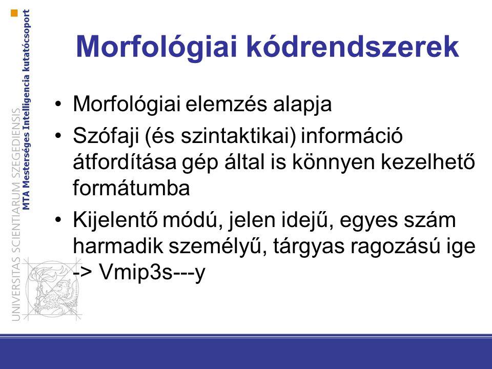 Morfológiai kódrendszerek Morfológiai elemzés alapja Szófaji (és szintaktikai) információ átfordítása gép által is könnyen kezelhető formátumba Kijelentő módú, jelen idejű, egyes szám harmadik személyű, tárgyas ragozású ige -> Vmip3s---y