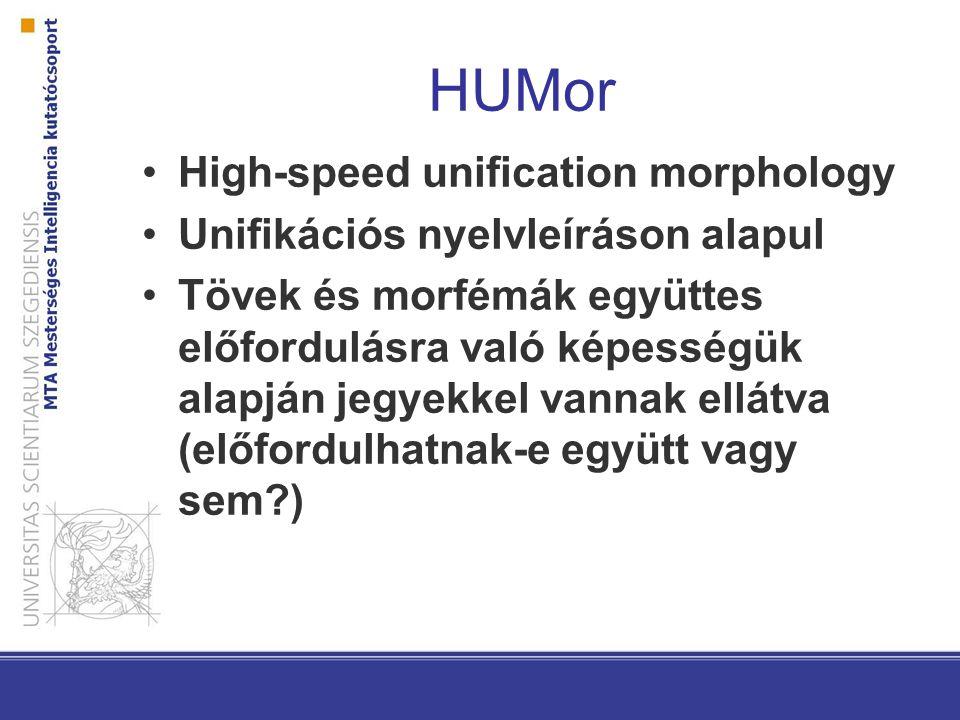 HUMor High-speed unification morphology Unifikációs nyelvleíráson alapul Tövek és morfémák együttes előfordulásra való képességük alapján jegyekkel vannak ellátva (előfordulhatnak-e együtt vagy sem?)