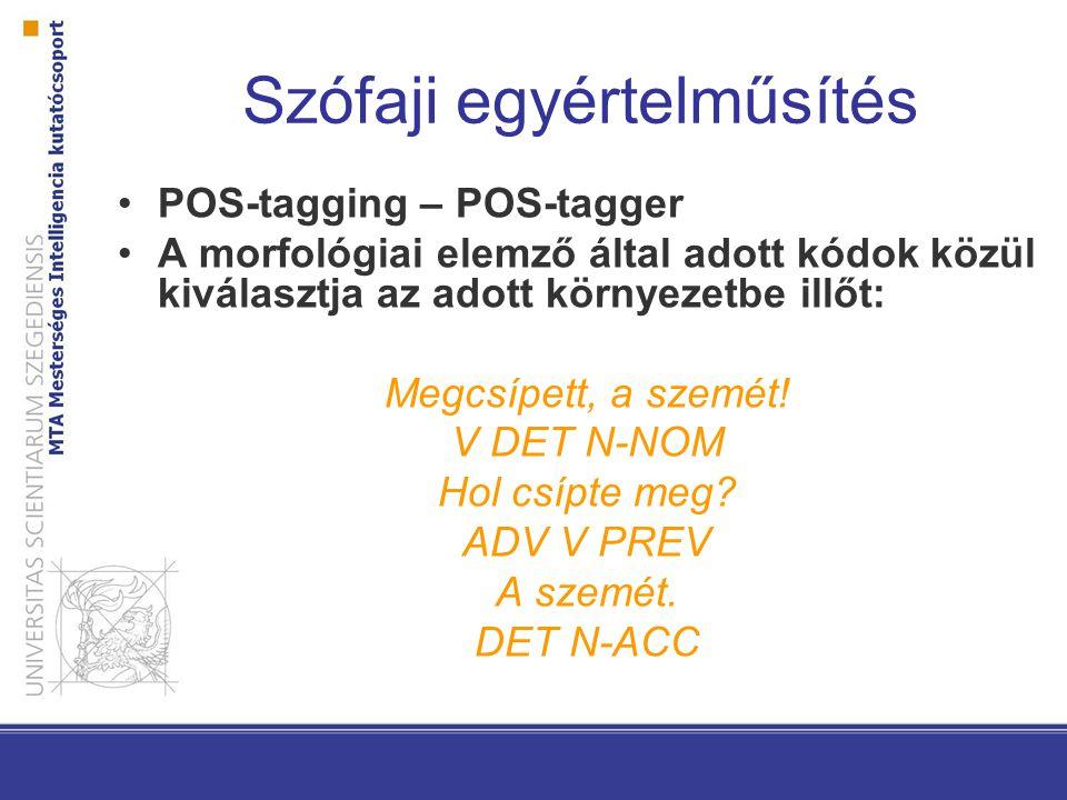 Szófaji egyértelműsítés POS-tagging – POS-tagger A morfológiai elemző által adott kódok közül kiválasztja az adott környezetbe illőt: Megcsípett, a szemét.