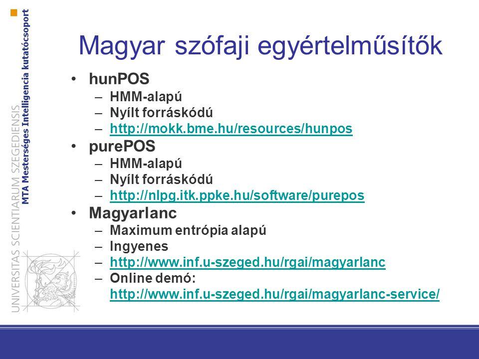 Magyar szófaji egyértelműsítők hunPOS –HMM-alapú –Nyílt forráskódú –http://mokk.bme.hu/resources/hunposhttp://mokk.bme.hu/resources/hunpos purePOS –HMM-alapú –Nyílt forráskódú –http://nlpg.itk.ppke.hu/software/pureposhttp://nlpg.itk.ppke.hu/software/purepos Magyarlanc –Maximum entrópia alapú –Ingyenes –http://www.inf.u-szeged.hu/rgai/magyarlanchttp://www.inf.u-szeged.hu/rgai/magyarlanc –Online demó: http://www.inf.u-szeged.hu/rgai/magyarlanc-service/
