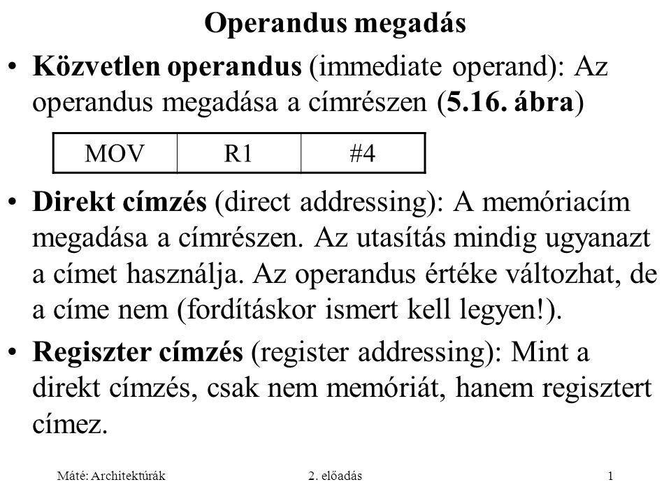 Máté: Architektúrák2. előadás1 Operandus megadás Közvetlen operandus (immediate operand): Az operandus megadása a címrészen (5.16. ábra) Direkt címzés