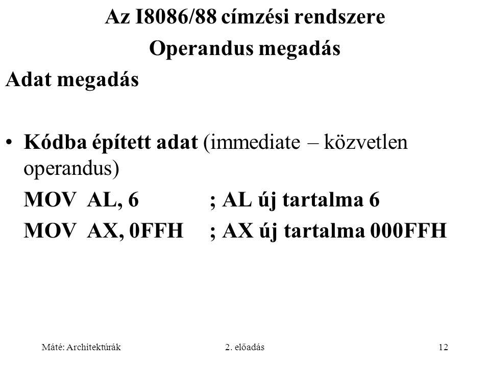 Máté: Architektúrák2. előadás12 Az I8086/88 címzési rendszere Operandus megadás Adat megadás Kódba épített adat (immediate – közvetlen operandus) MOVA
