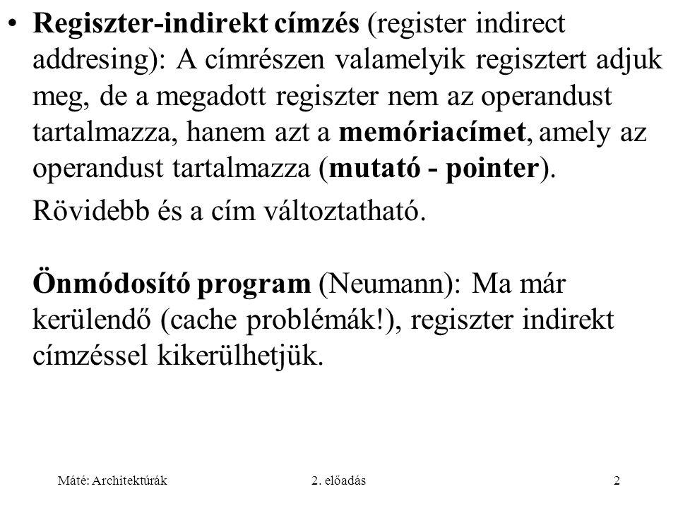 Máté: Architektúrák2. előadás2 Regiszter-indirekt címzés (register indirect addresing): A címrészen valamelyik regisztert adjuk meg, de a megadott reg
