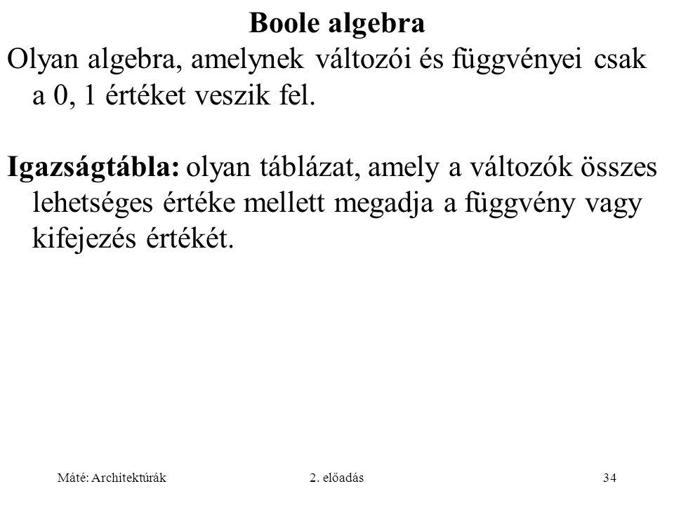 Máté: Architektúrák2. előadás34 Boole algebra Olyan algebra, amelynek változói és függvényei csak a 0, 1 értéket veszik fel. Igazságtábla: olyan táblá