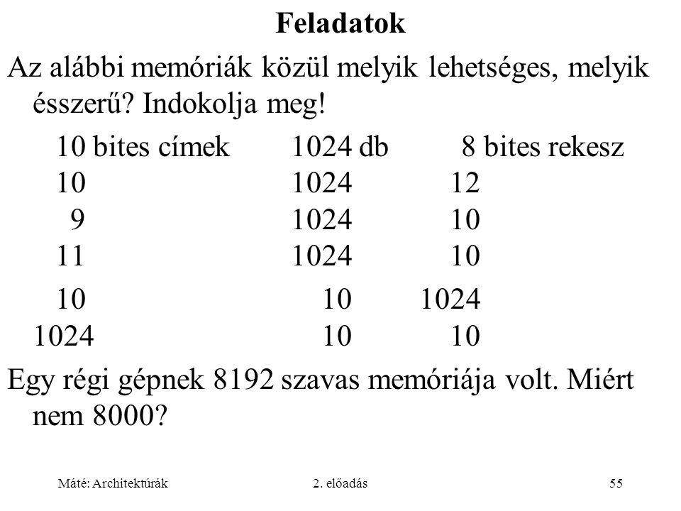 Máté: Architektúrák2. előadás55 Feladatok Az alábbi memóriák közül melyik lehetséges, melyik ésszerű? Indokolja meg! 10 bites címek1024 db8 bites reke