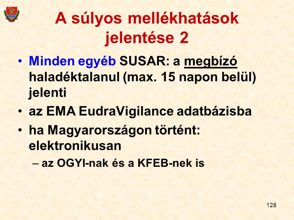 128 A súlyos mellékhatások jelentése 2 Minden egyéb SUSAR: a megbízó haladéktalanul (max. 15 napon belül) jelenti az EMA EudraVigilance adatbázisba ha