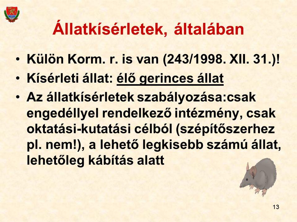 13 Állatkísérletek, általában Külön Korm. r. is van (243/1998. XII. 31.)! Kísérleti állat: élő gerinces állat Az állatkísérletek szabályozása:csak eng