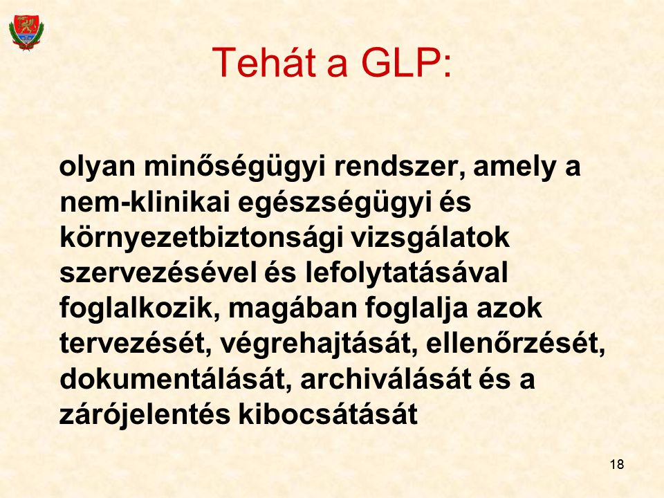 18 Tehát a GLP: olyan minőségügyi rendszer, amely a nem-klinikai egészségügyi és környezetbiztonsági vizsgálatok szervezésével és lefolytatásával fogl