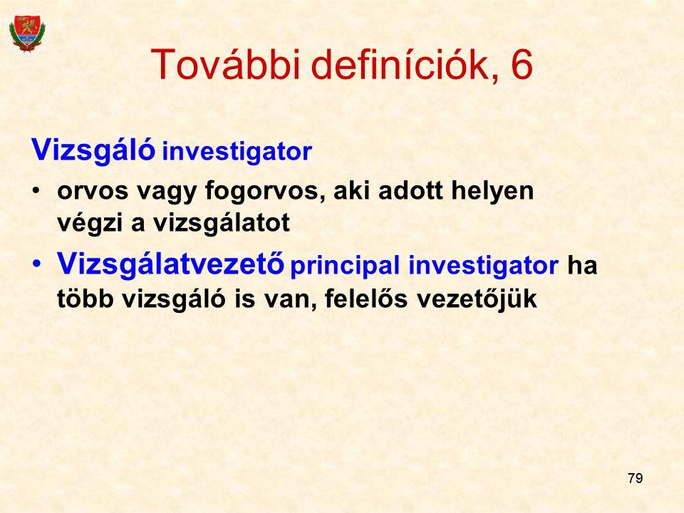 79 További definíciók, 6 Vizsgáló investigator orvos vagy fogorvos, aki adott helyen végzi a vizsgálatot Vizsgálatvezető principal investigator ha töb