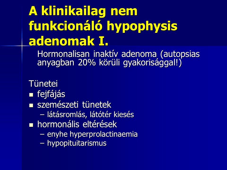 A klinikailag nem funkcionáló hypophysis adenomak I. Hormonalisan inaktív adenoma (autopsias anyagban 20% körüli gyakorisággal!) Tünetei fejfájás fejf