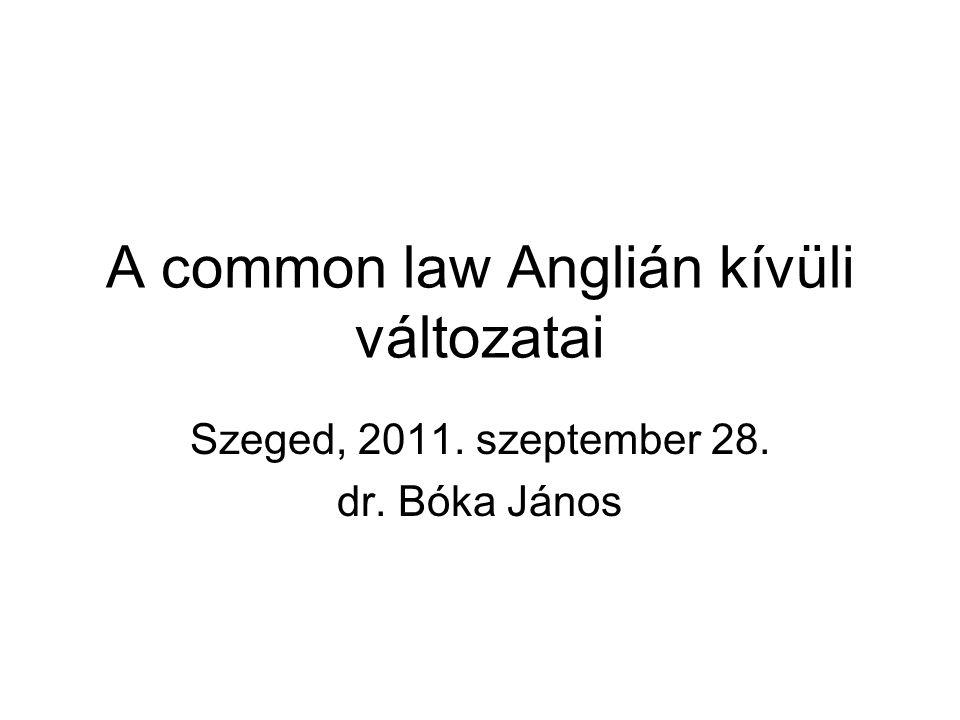 A common law Anglián kívüli változatai Szeged, 2011. szeptember 28. dr. Bóka János
