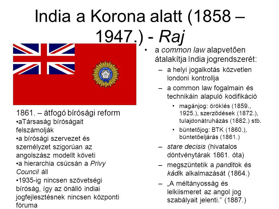 India a Korona alatt (1858 – 1947.) - Raj a common law alapvetően átalakítja India jogrendszerét: –a helyi jogalkotás közvetlen londoni kontrollja –a common law fogalmain és technikáin alapuló kodifikáció magánjog: öröklés (1859., 1925.), szerződések (1872.), tulajdonátruházás (1882.) stb.