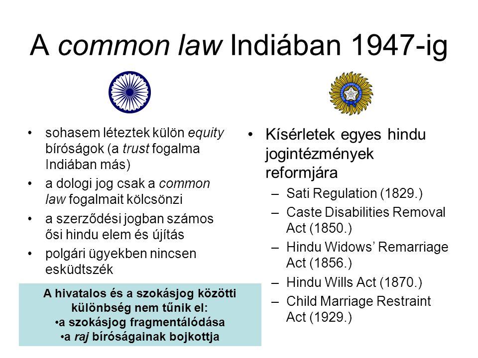 A common law Indiában 1947-ig sohasem léteztek külön equity bíróságok (a trust fogalma Indiában más) a dologi jog csak a common law fogalmait kölcsönzi a szerződési jogban számos ősi hindu elem és újítás polgári ügyekben nincsen esküdtszék Kísérletek egyes hindu jogintézmények reformjára –Sati Regulation (1829.) –Caste Disabilities Removal Act (1850.) –Hindu Widows' Remarriage Act (1856.) –Hindu Wills Act (1870.) –Child Marriage Restraint Act (1929.) A hivatalos és a szokásjog közötti különbség nem tűnik el: a szokásjog fragmentálódása a raj bíróságainak bojkottja