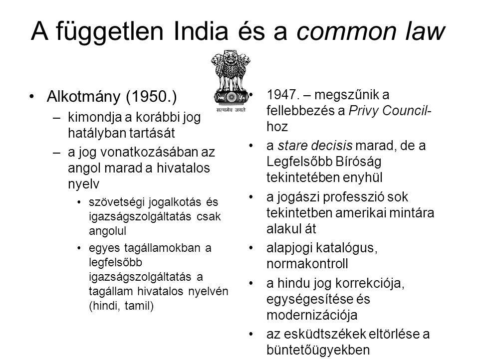 A független India és a common law Alkotmány (1950.) –kimondja a korábbi jog hatályban tartását –a jog vonatkozásában az angol marad a hivatalos nyelv szövetségi jogalkotás és igazságszolgáltatás csak angolul egyes tagállamokban a legfelsőbb igazságszolgáltatás a tagállam hivatalos nyelvén (hindi, tamil) 1947.
