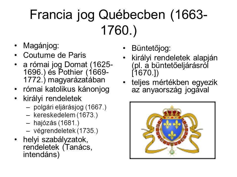 Francia jog Québecben (1663- 1760.) Magánjog: Coutume de Paris a római jog Domat (1625- 1696.) és Pothier (1669- 1772.) magyarázatában római katolikus kánonjog királyi rendeletek –polgári eljárásjog (1667.) –kereskedelem (1673.) –hajózás (1681.) –végrendeletek (1735.) helyi szabályzatok, rendeletek (Tanács, intendáns) Büntetőjog: királyi rendeletek alapján (pl.