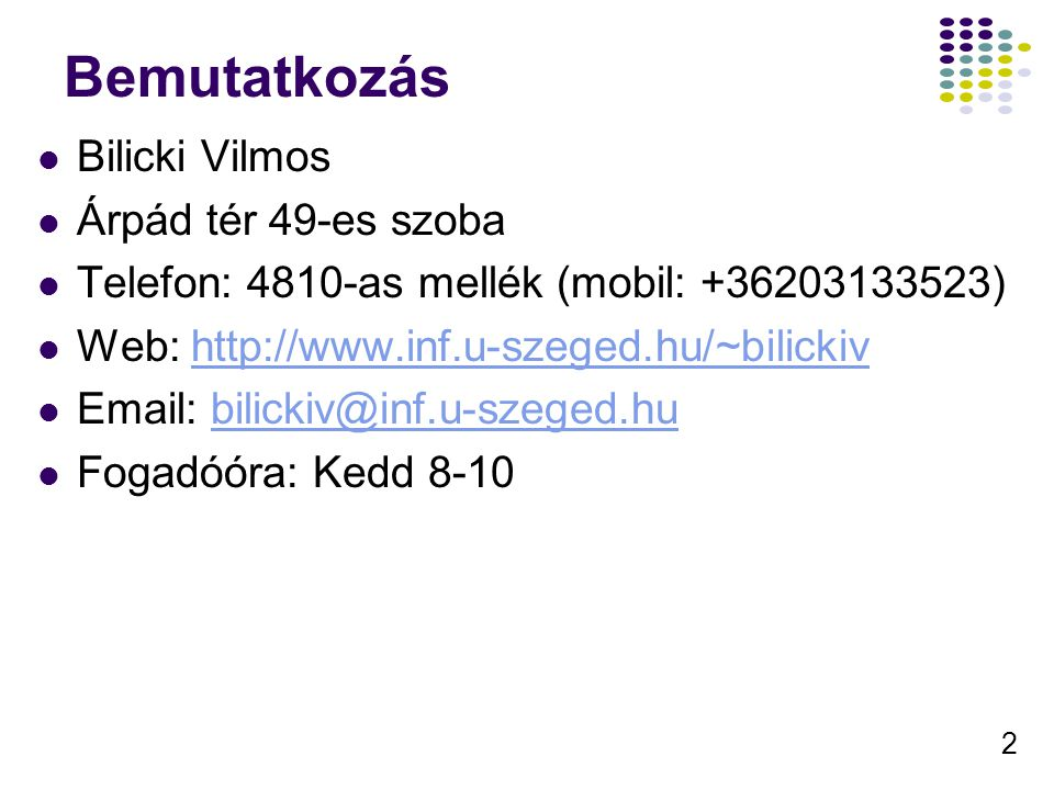 2 Bemutatkozás Bilicki Vilmos Árpád tér 49-es szoba Telefon: 4810-as mellék (mobil: +36203133523) Web: http://www.inf.u-szeged.hu/~bilickivhttp://www.
