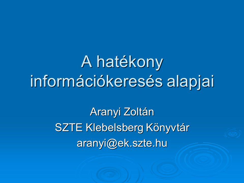 A hatékony információkeresés alapjai Aranyi Zoltán SZTE Klebelsberg Könyvtár aranyi@ek.szte.hu