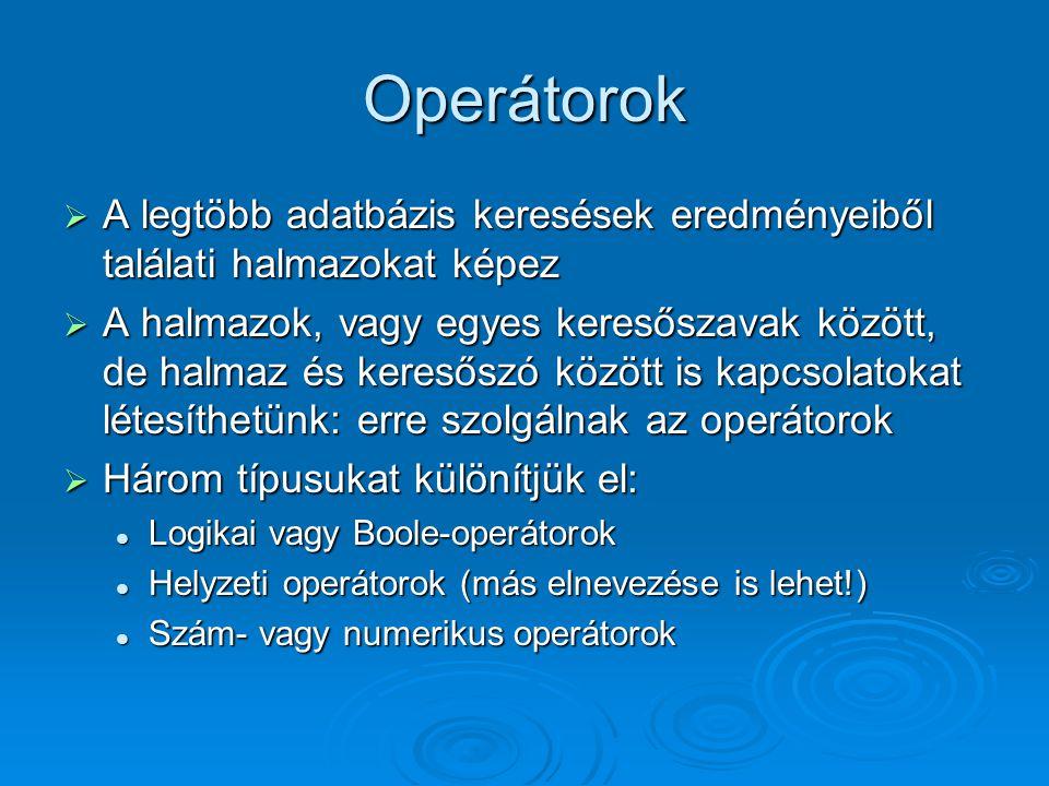 Operátorok  A legtöbb adatbázis keresések eredményeiből találati halmazokat képez  A halmazok, vagy egyes keresőszavak között, de halmaz és keresőszó között is kapcsolatokat létesíthetünk: erre szolgálnak az operátorok  Három típusukat különítjük el: Logikai vagy Boole-operátorok Logikai vagy Boole-operátorok Helyzeti operátorok (más elnevezése is lehet!) Helyzeti operátorok (más elnevezése is lehet!) Szám- vagy numerikus operátorok Szám- vagy numerikus operátorok