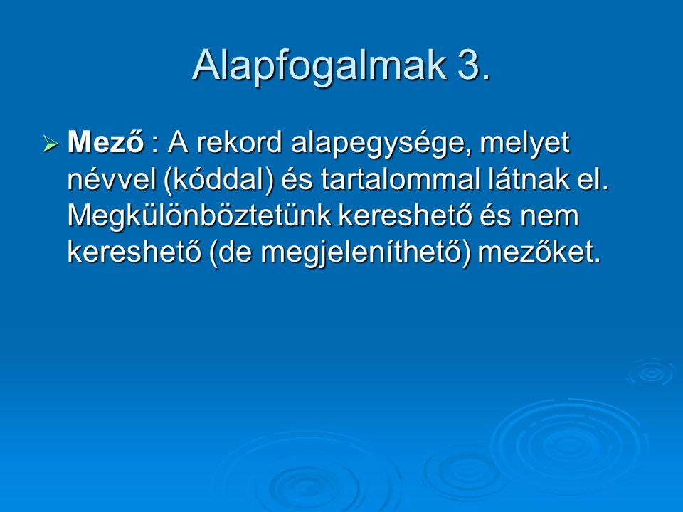 Alapfogalmak 3. Mező : A rekord alapegysége, melyet névvel (kóddal) és tartalommal látnak el.