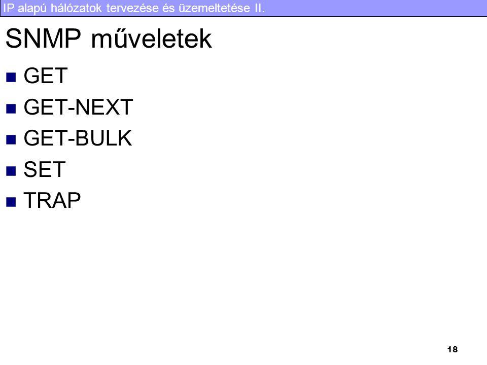 IP alapú hálózatok tervezése és üzemeltetése II. 18 SNMP műveletek GET GET-NEXT GET-BULK SET TRAP