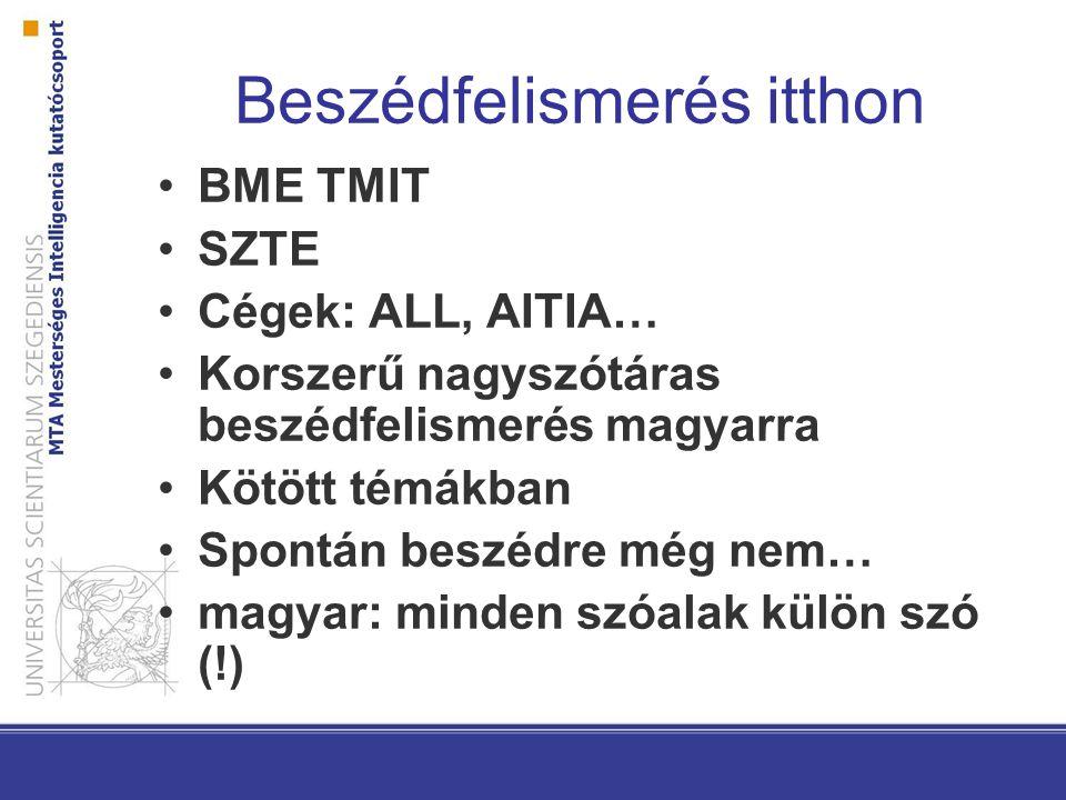 Beszédfelismerés itthon BME TMIT SZTE Cégek: ALL, AITIA… Korszerű nagyszótáras beszédfelismerés magyarra Kötött témákban Spontán beszédre még nem… mag